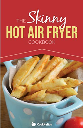 The Skinny Hot Air Fryer Cookbook: Delicious & Simple Meals For Your Hot Air Fryer: Discover the Healthier Way To Fry! (CookNation: Skinny)