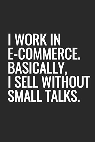 I Work In E-commerce. Basically, I Sell Without Small Talks.: Notebook With Blank Lined Paper, 6 x 9 inches, 100 pages