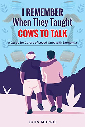 I Remember When They Taught Cows to Talk: A Guide for Carers of Loved Ones With Dementia (English Edition)