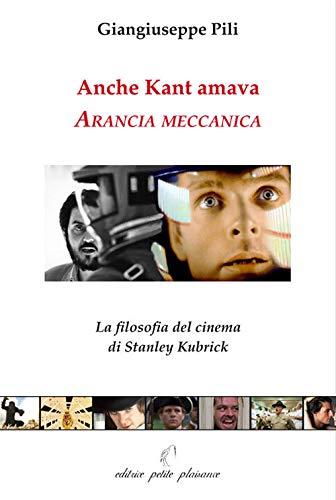 Anche Kant amava Arancia meccanica. La filosofia del cinema di Stanley Kubrick