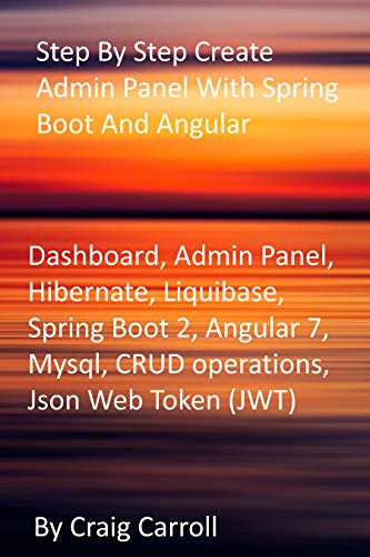 Step By Step Create Admin Panel With Spring Boot And Angular: Dashboard, Admin Panel, Hibernate, Liquibase, Spring Boot 2, Angular 7, Mysql, CRUD operations, Json Web Token (JWT) (English Edition)
