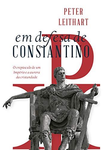 Em Defesa De Constantino: O Crepúsculo De Um Império E A Aurora Da Cristandade