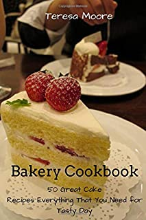 Bakery Cookbook:   50 Great Cake Recipes Everything That You Need for Tasty Day (Healthy Food)
