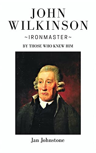 John Wilkinson - Ironmaster: By Those Who Knew Him (English Edition)