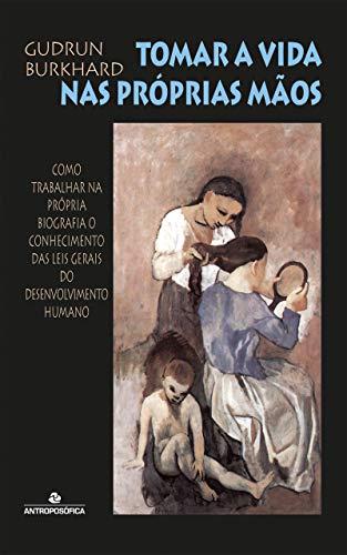 Tomar a vida nas próprias mãos: Como trabalhar na própria biografia o conhecimento das leis gerais do desenvolvimento humano (Portuguese Edition)