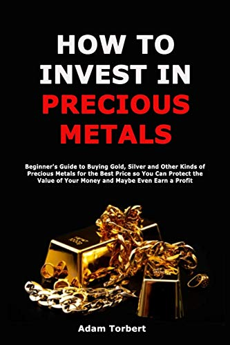 Compare Textbook Prices for How to Invest in Precious Metals: Beginner's Guide to Buying Gold, Silver and Other Kinds of Precious Metals for the Best Price so You Can Protect the Value of Your Money and Maybe Even Earn a Profit  ISBN 9798719631387 by Torbert, Adam