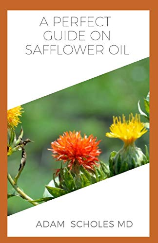 A PERFECT GUIDE ON SAFFLOWER OIL: A ton of details on all you need to know about safflower oil, its many health benefits and therapeutic value......
