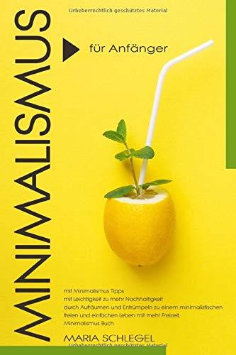 Minimalismus für Anfänger, mit Minimalismus Tipps, mit Leichtigkeit zu mehr Nachhaltigkeit, durch Aufräumen und Entrümpeln zu einem minimalistischen freien Leben mit mehr Freizeit, Minimalismus Buch
