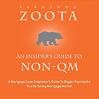 An Insider's Guide to Non-QM     A Mortgage Loan Originator's Guide to Bigger Paychecks in a Declining Mortgage Market              By:                                                                                                                                 Fernando Zoota                               Narrated by:                                                                                                                                 Mark J. Cayco                      Length: 1 hr and 32 mins     6 ratings     Overall 4.2