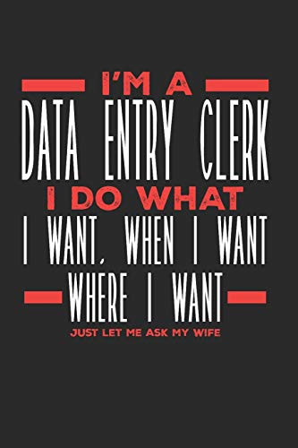I'm a Data Entry Clerk I Do What I Want, When I Want, Where I Want. Just Let Me Ask My Wife: Lined Journal Notebook for Data Entry Clerks