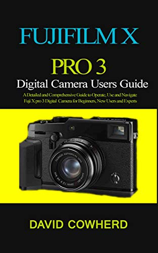 Fujifilm XPro 3 Digital Camera Users Guide : A Detailed and Comprehensive Guide to Operate, Use and Navigate Fuji X pro 3 Digital Camera for Beginners, New Users and Experts (English Edition)