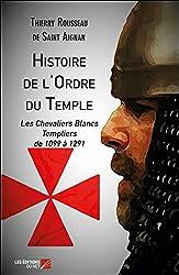 « Histoire de l'Ordre du Temple : Les Chevaliers Blancs Templiers de 1099 à 1291 », Thierry Rousseau de Saint Aignan