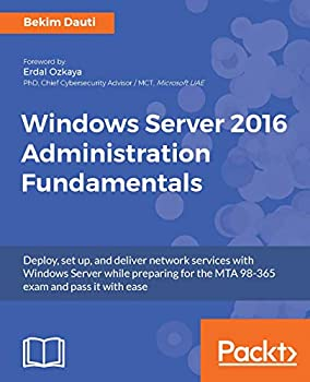 Windows Server 2016 Administration Fundamentals  Deploy set up and deliver network services with Windows Server while preparing for the MTA 98-365 exam and pass it with ease