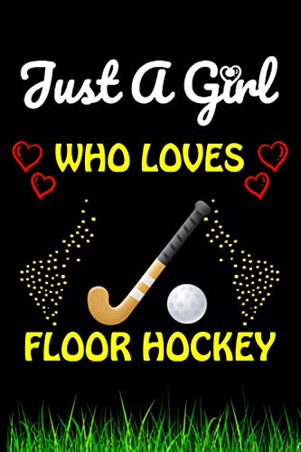 Just a Girl Who loves Floor Hockey: Floor Hockey Sports Lover Notebook/Journal For Cute Girls/Birthday Gift For Notebook For Christmas, Halloween And Thanksgiving Gift