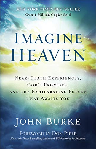 Imagine Heaven: Near-Death Experiences, God s Promises, and the Exhilarating Future That Awaits You