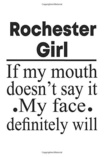 Rochester Girl If my mouth doesn't say it My face definitely will: Rochester Town Funny Notebook For Girls Women, 120 Pages, 6 x 9 inches, Hometown Rochester Notebook Gift