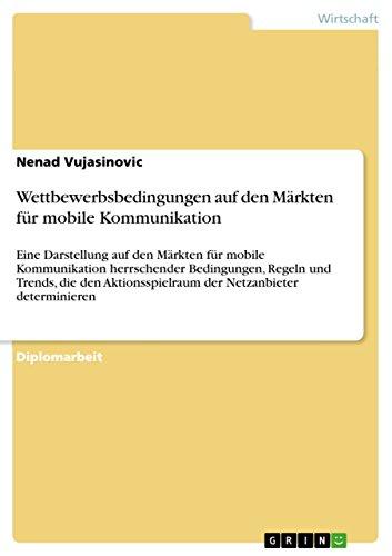 Wettbewerbsbedingungen auf den Märkten für mobile Kommunikation: Eine Darstellung auf den Märkten für mobile Kommunikation herrschender Bedingungen, Regeln ... der Netzanbieter determinieren