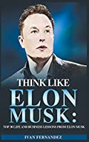 Think Like Elon Musk: Top 30 Life and Business Lessons from Elon Musk