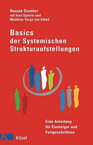 Basics der Systemischen Strukturaufstellungen: Eine Anleitung für Einsteiger und Fortgeschrittene - mit Beiträgen von Insa Sparrer und Matthias Varga von Kibéd