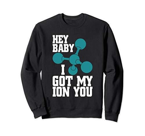 Hey Baby I Got My ION You Funny Chemistry Periodic Table Fun Sweatshirt