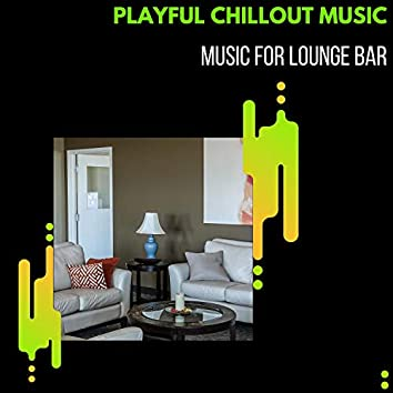Playful Chillout Music - Music For Lounge Bar