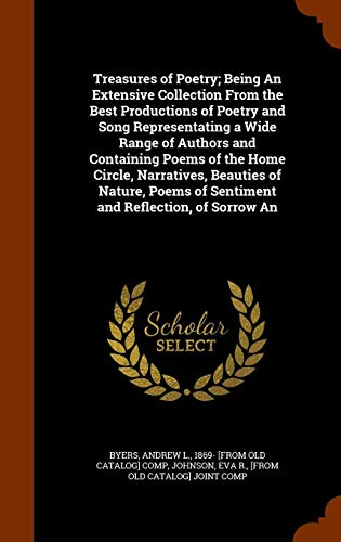 Treasures of Poetry; Being An Extensive Collection From the Best Productions of Poetry and Song Representating a Wide Range of Authors and Containing ... of Sentiment and Reflection, of Sorrow An