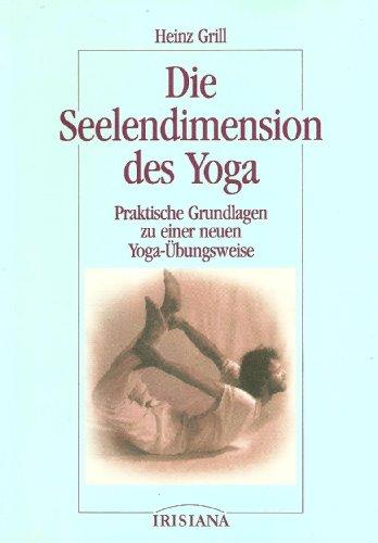 Die Seelendimension des Yoga: praktische Grundlagen zu einer neuen Yoga-Übungsweise