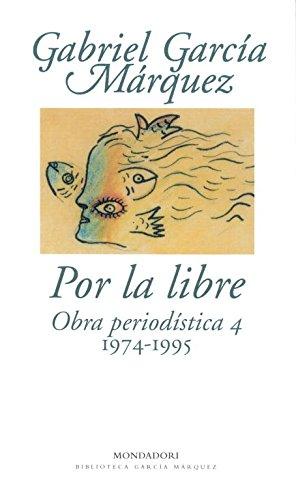 Por la libre: Obra periodística, 4 (1974-1995) (Biblioteca García Márquez)
