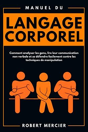 Couverture du livre Manuel du LANGAGE CORPOREL: Comment analyser les gens, lire leur communication non verbale et se défendre facilement contre les techniques de manipulation (Developpement Personnel)