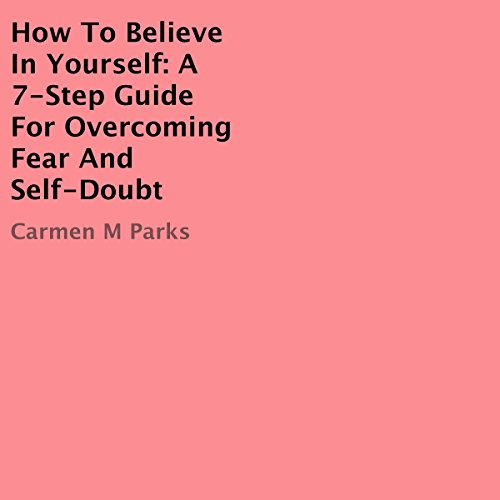 How to Believe In Yourself: A 7-Step Guide for Overcoming Fear and Self-Doubt audiobook cover art