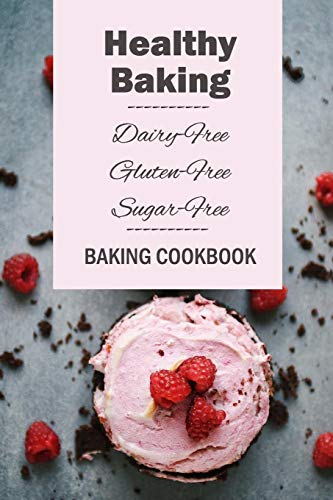 Healthy Baking: Dairy-Free, Gluten-Free, Sugar-Free Baking Cookbook: Delicious Cookies, Biscuits, Cakes, Breads & More