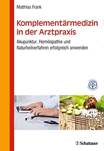 Komplementärmedizin in der Arztpraxis: Akupunktur, Homöopathie und Naturheilverfahren erfolgreich anwenden - Zertifiziert von der Stiftung Gesundheit