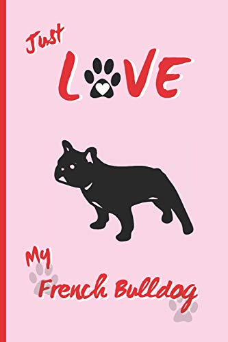 JUST LOVE MY FRENCH BULLDOG: BLANK LINED DOG JOURNAL. Keep Track of Your Dog's Life: Record Veterinarians Visits, Track Food, Vaccinations, Health, Medical... CREATIVE GIFT.