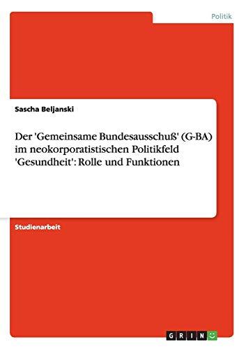 Der 'Gemeinsame Bundesausschuß' (G-BA) im neokorporatistischen Politikfeld 'Gesundheit': Rolle und Funktionen