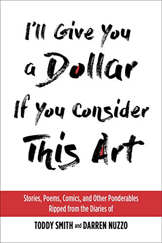I'll Give You a Dollar If You Consider This Art: Stories, Poems, Comics, and Other Ponderables Ripped from the Diaries of Toddy Smith and Darren Nuzzo