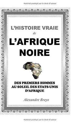 L'histoire vraie de l'Afrique noire: Des premiers hommes aux Etats-unis d'Afrique