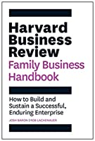 Harvard Business Review Family Business Handbook: How to Build and Sustain a Successful, Enduring Enterprise (HBR Handbooks)