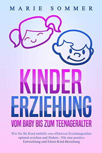 KINDERERZIEHUNG - Vom Baby bis zum Teenageralter: Wie Sie Ihr Kind mit Hilfe von effektiven Erziehungsstilen...