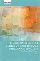 Theorizing Feminist Ethics of Care in Early Childhood Practice: Possibilities and Dangers (Feminist Thought in Childhood Research)
