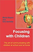 Focusing with Children: The Art of Communicating with Children at School and at Home