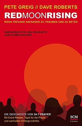 Red Moon Rising: Wenn Freunde anfangen zu träumen und zu beten. Die Geschichte von 24-7 Prayer. Überarbeitete und ergänzte Jubiläumsausg