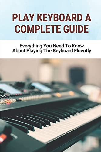 Play Keyboard A Complete Guide: Everything You Need To Know About Playing The Keyboard Fluently: Keyboard Lessons For Beginners
