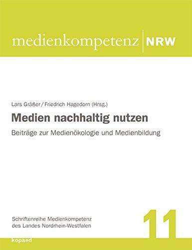 Medien nachhaltig nutzen: Beiträge zur Medienökologie und Medienbildung (Schriftenreihe Medienkompetenz des Landes Nordrhein-Westfalen)