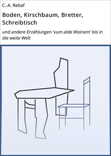 Boden, Kirschbaum, Bretter, Schreibtisch: und andere Erzählungen 'vum alde Woinem' bis in die weite Welt