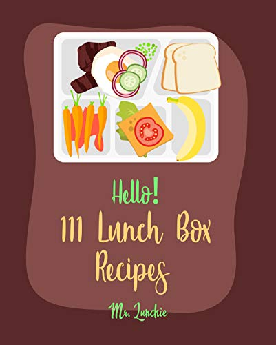 Hello! 111 Lunch Box Recipes: Best Lunch Box Cookbook Ever For Beginners [Bento Box Lunch Recipe, Granola Bar Cookbook, Vegetarian Sandwich Cookbook, Vegan ... Cookbook, Tuna Salad Cookbook] [Book 1]