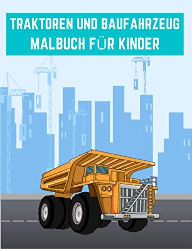 TRAKTOREN UND BAUFAHRZEUG MALBUCH FÜR KINDER: 60 einzigartige Baustellenfahrzeuge zum Ausmalen für Kinder ab 5+ Jahren für zu Hause, den Kindergarten oder die Schule.