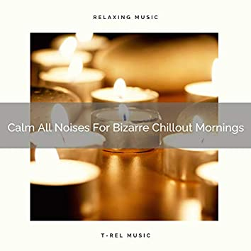 Calm All Noises For Bizarre Chillout Mornings