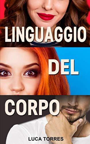 Linguaggio del corpo: La guida definitiva per leggere la mente delle persone, interpretarle e scoprire chi mente