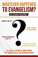 Whatever Happened to Evangelism?: A Call for Return to Biblical Evangelism!