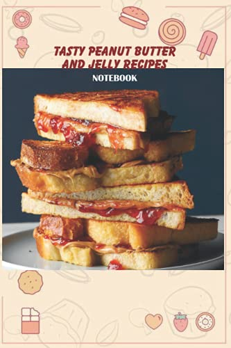 Tasty Peanut Butter and Jelly Recipes Notebook: Notebook|Journal| Diary/ Lined - Size 6x9 Inches 100 Pages